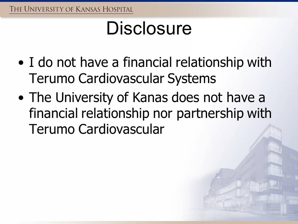 Disclosure I do not have a financial relationship with Terumo Cardiovascular Systems.