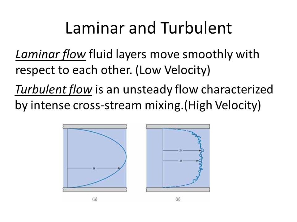 Laminar and Turbulent Laminar flow fluid layers move smoothly with respect to each other. (Low Velocity)