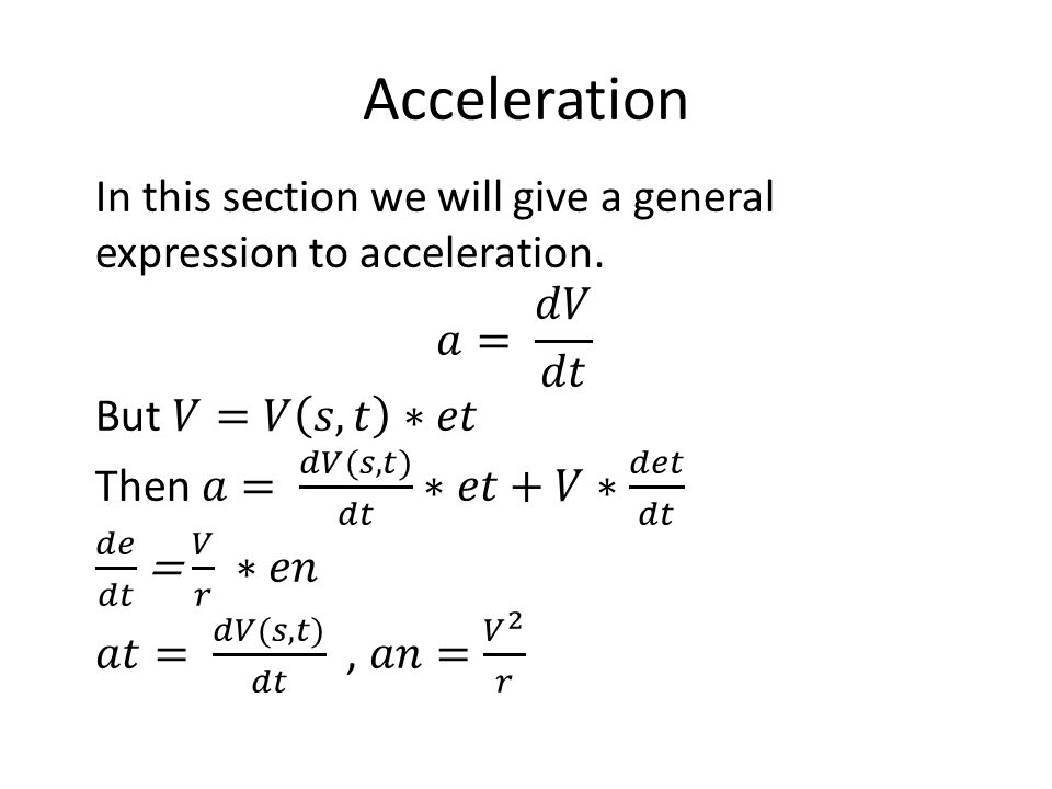 Acceleration In this section we will give a general expression to acceleration. 𝑎= 𝑑𝑉 𝑑𝑡. But 𝑉=𝑉 𝑠,𝑡 ∗𝑒𝑡.