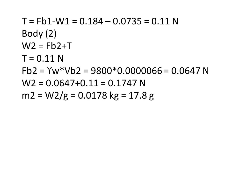 T = Fb1-W1 = 0.184 – 0.0735 = 0.11 N Body (2) W2 = Fb2+T. T = 0.11 N. Fb2 = ϒw*Vb2 = 9800*0.0000066 = 0.0647 N.