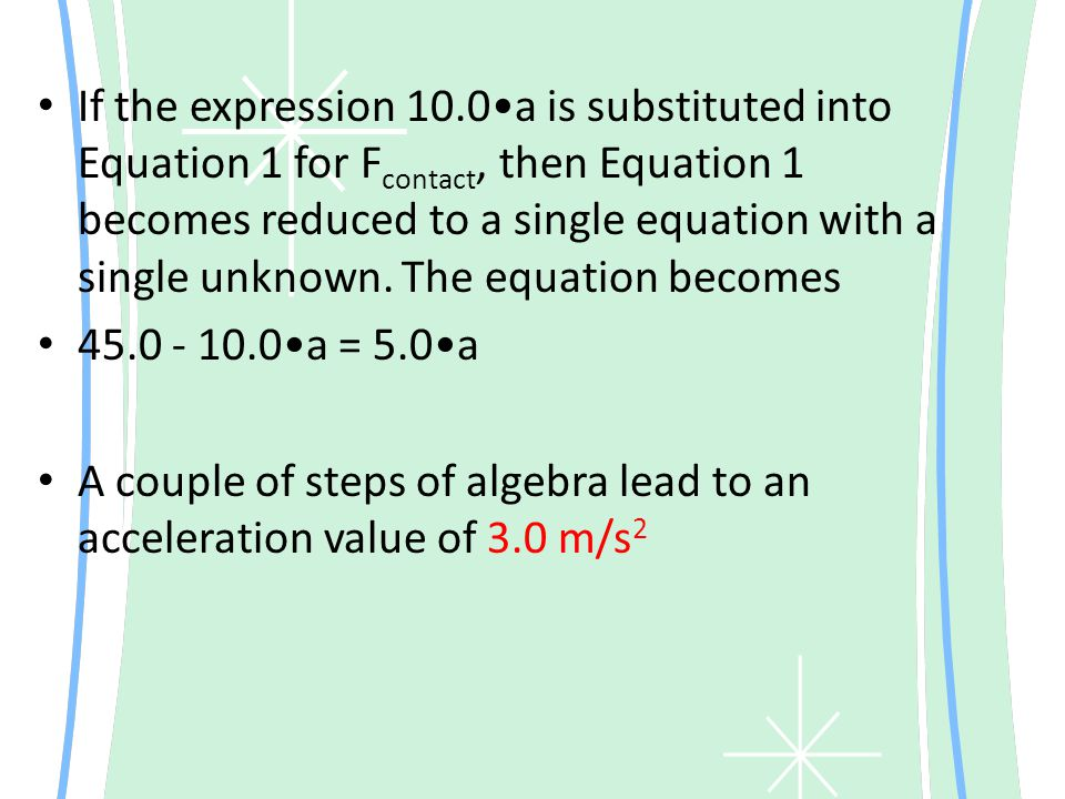 If the expression 10.0•a is substituted into Equation 1 for Fcontact, then Equation 1 becomes reduced to a single equation with a single unknown. The equation becomes