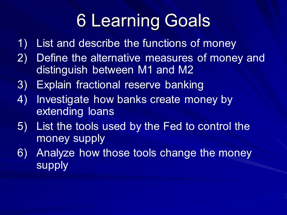 6 Learning Goals List and describe the functions of money