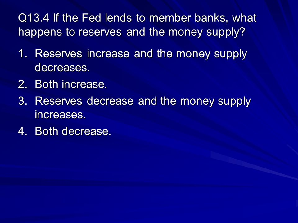 Q13.4 If the Fed lends to member banks, what happens to reserves and the money supply