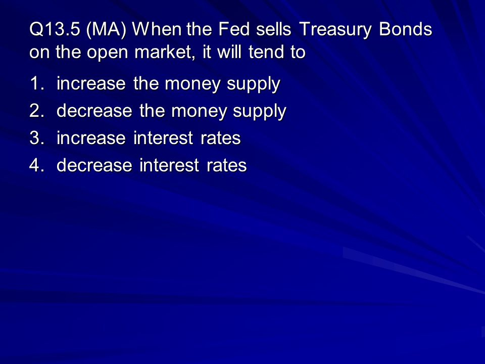 Q13.5 (MA) When the Fed sells Treasury Bonds on the open market, it will tend to