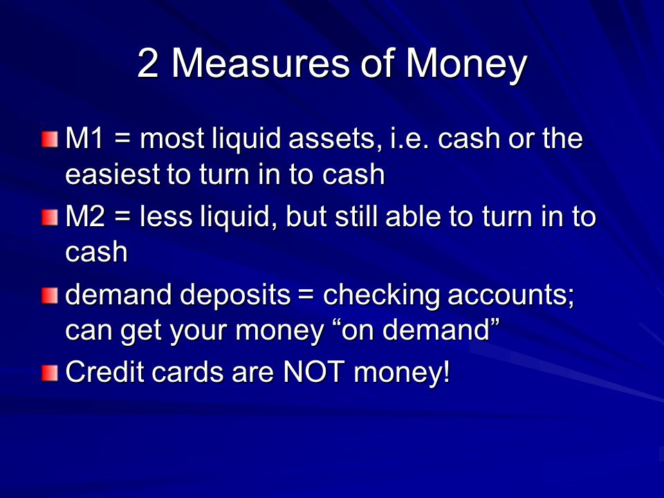 2 Measures of Money M1 = most liquid assets, i.e. cash or the easiest to turn in to cash. M2 = less liquid, but still able to turn in to cash.