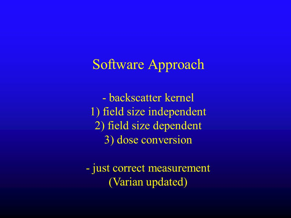 Software Approach - backscatter kernel 1) field size independent 2) field size dependent 3) dose conversion - just correct measurement (Varian updated)