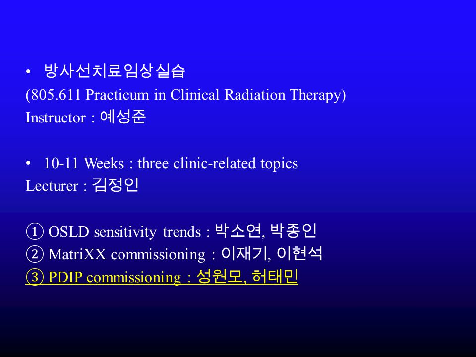 방사선치료임상실습 (805.611 Practicum in Clinical Radiation Therapy) Instructor : 예성준. 10-11 Weeks : three clinic-related topics.