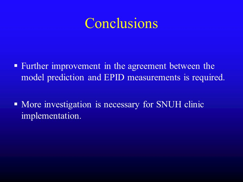 Conclusions Further improvement in the agreement between the model prediction and EPID measurements is required.