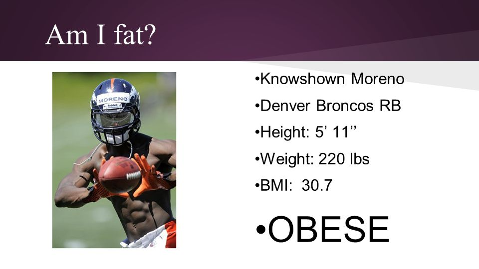 •OBESE Am I fat •Knowshown Moreno •Denver Broncos RB •Height: 5' 11''