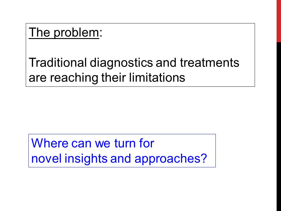 The problem: Traditional diagnostics and treatments. are reaching their limitations. Where can we turn for.