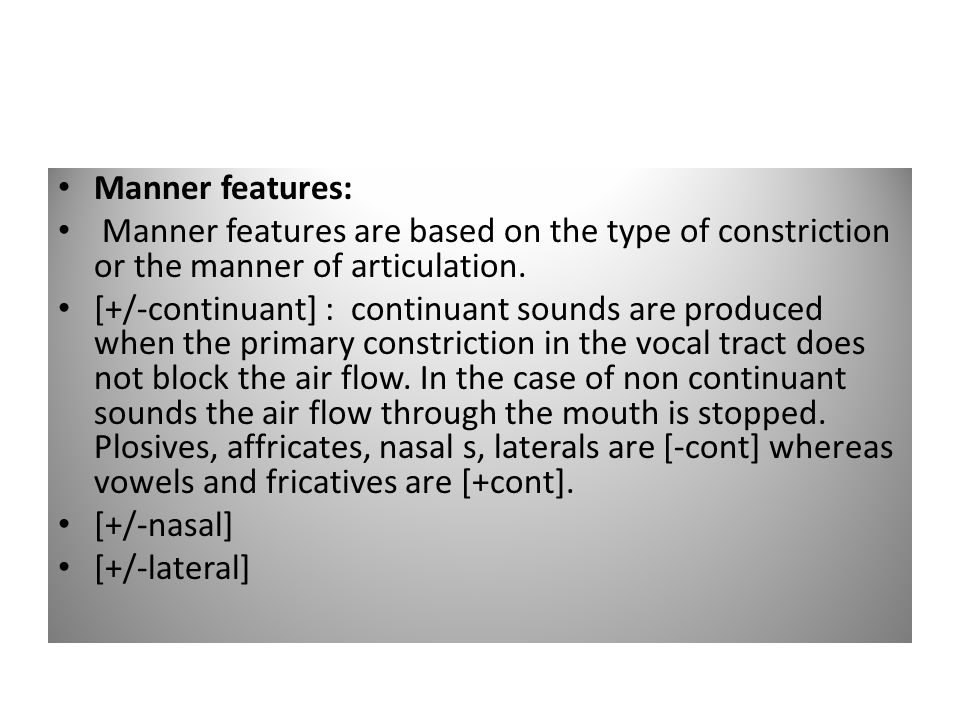 Manner features: Manner features are based on the type of constriction or the manner of articulation.