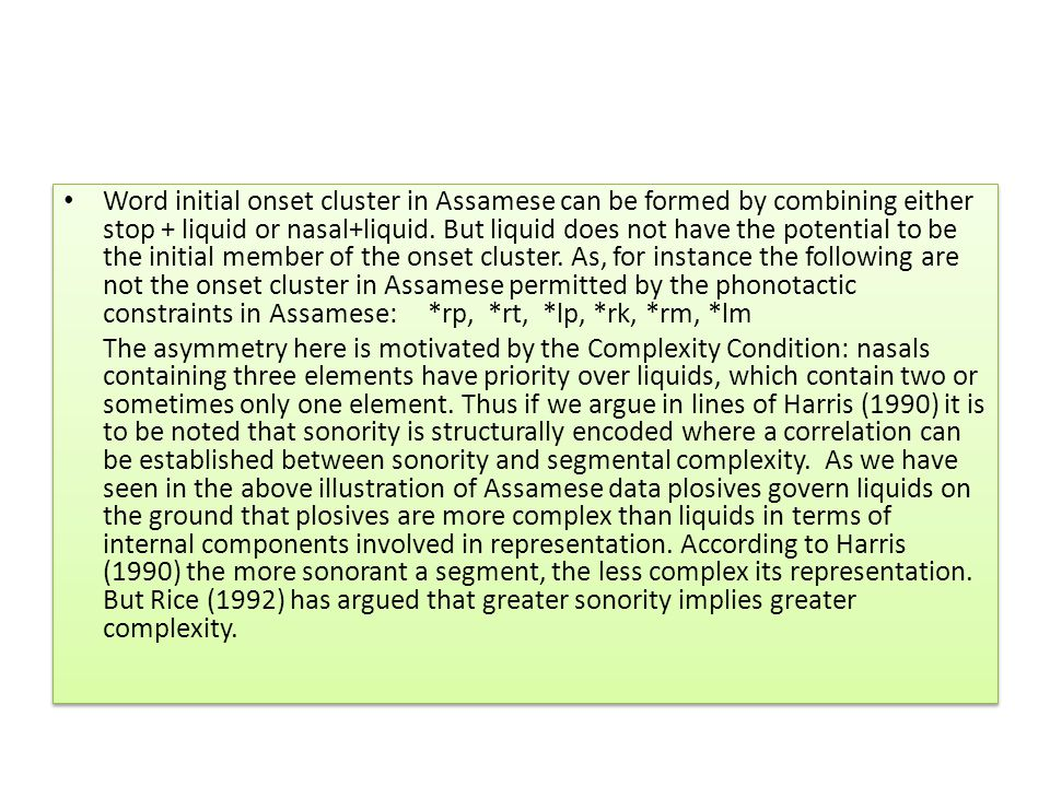 Word initial onset cluster in Assamese can be formed by combining either stop + liquid or nasal+liquid. But liquid does not have the potential to be the initial member of the onset cluster. As, for instance the following are not the onset cluster in Assamese permitted by the phonotactic constraints in Assamese: *rp, *rt, *lp, *rk, *rm, *lm