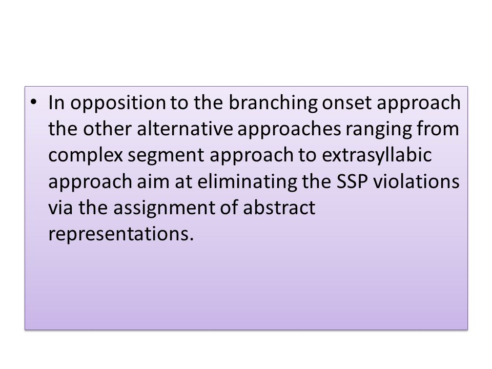 In opposition to the branching onset approach the other alternative approaches ranging from complex segment approach to extrasyllabic approach aim at eliminating the SSP violations via the assignment of abstract representations.