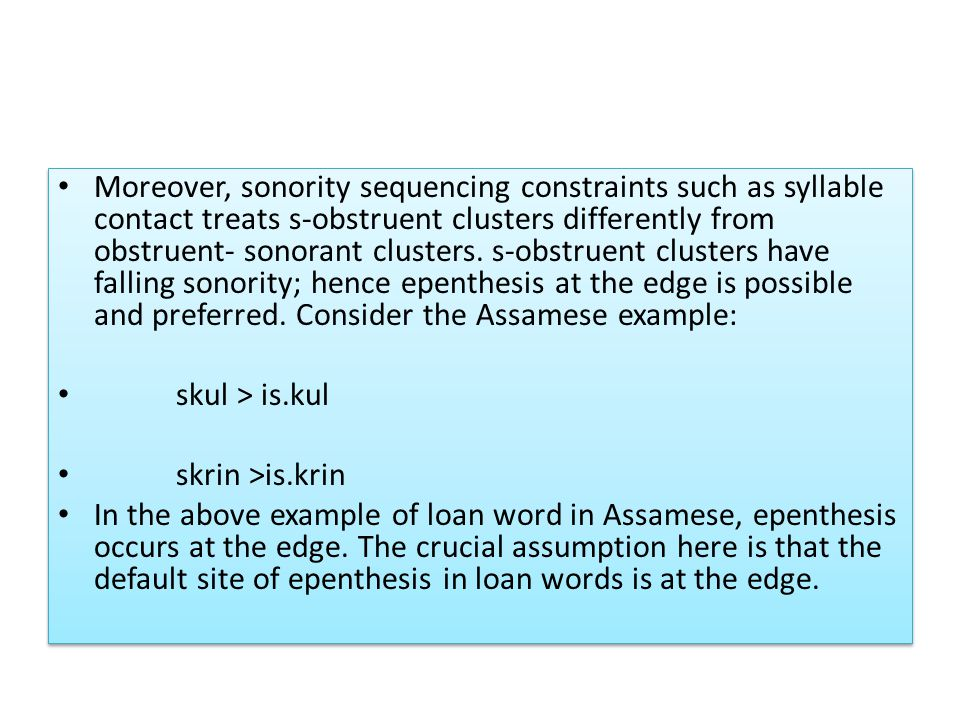 Moreover, sonority sequencing constraints such as syllable contact treats s-obstruent clusters differently from obstruent- sonorant clusters. s-obstruent clusters have falling sonority; hence epenthesis at the edge is possible and preferred. Consider the Assamese example: