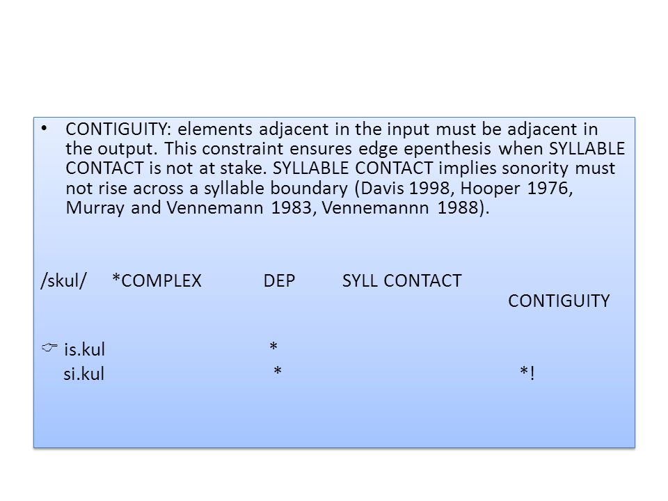 CONTIGUITY: elements adjacent in the input must be adjacent in the output. This constraint ensures edge epenthesis when SYLLABLE CONTACT is not at stake. SYLLABLE CONTACT implies sonority must not rise across a syllable boundary (Davis 1998, Hooper 1976, Murray and Vennemann 1983, Vennemannn 1988).