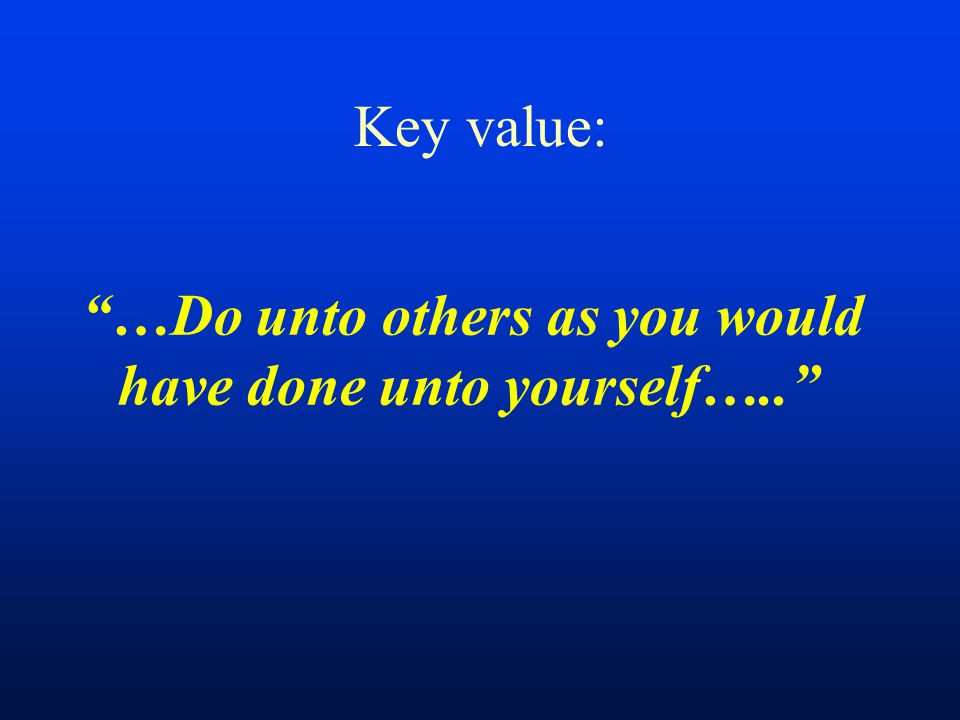 Key value: …Do unto others as you would have done unto yourself…..