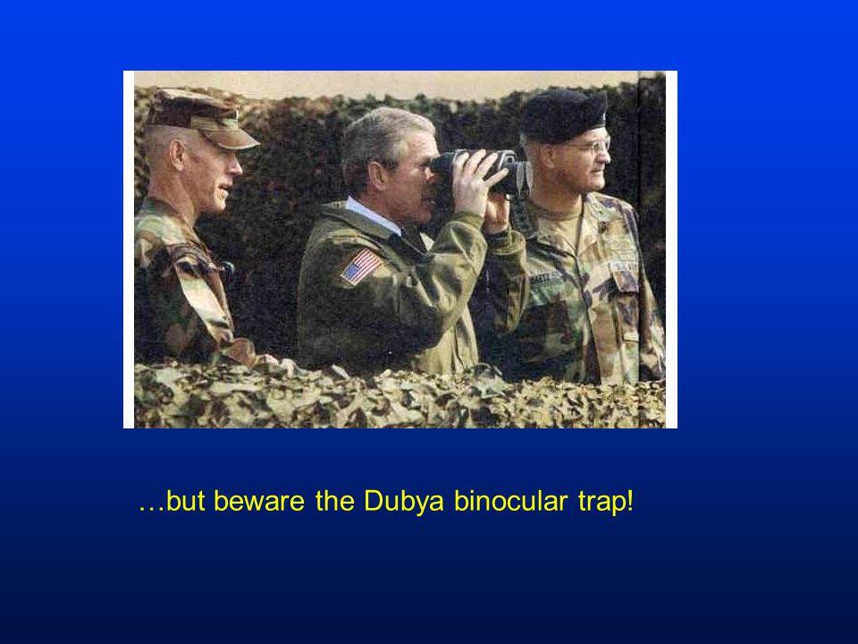 …but beware the Dubya binocular trap!