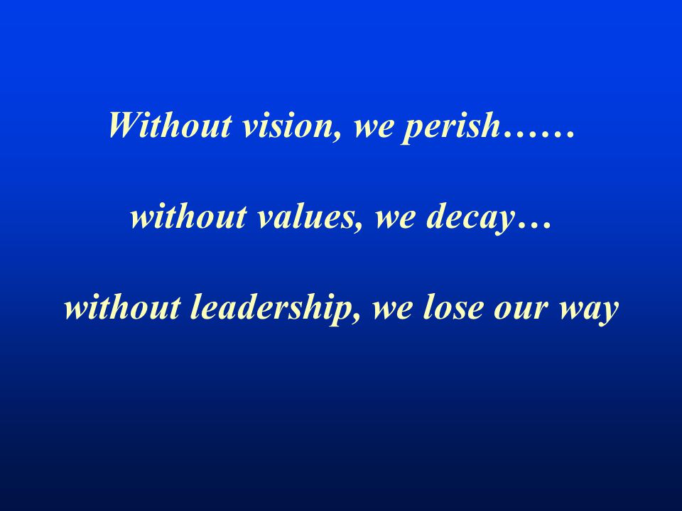 Without vision, we perish…… without values, we decay… without leadership, we lose our way