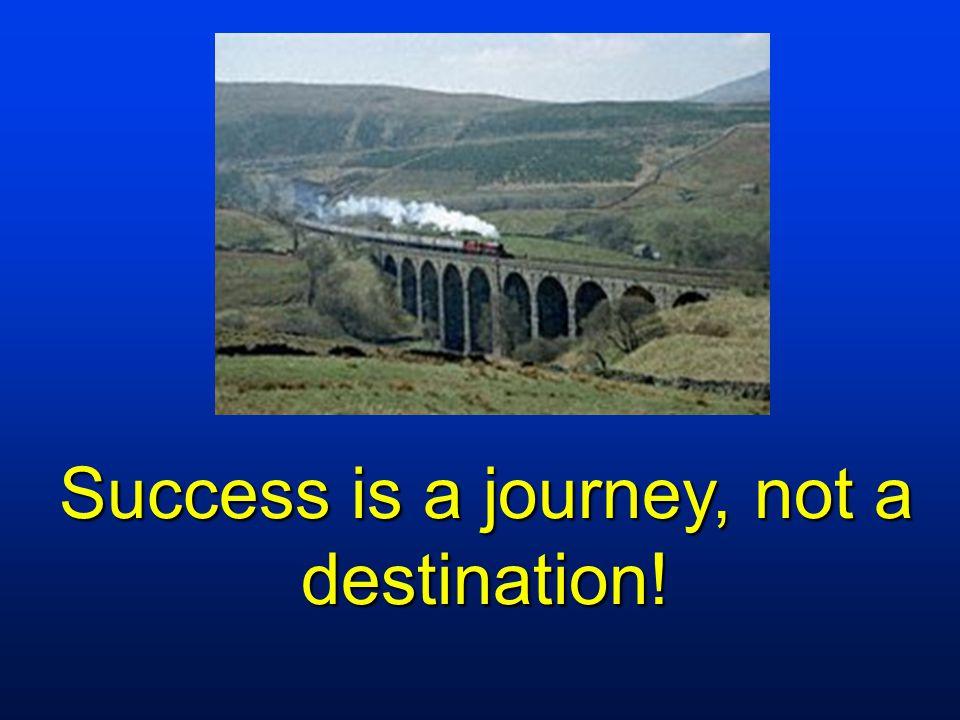 Success is a journey, not a destination!