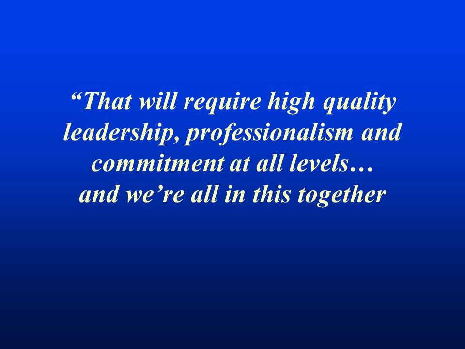 That will require high quality leadership, professionalism and commitment at all levels… and we're all in this together