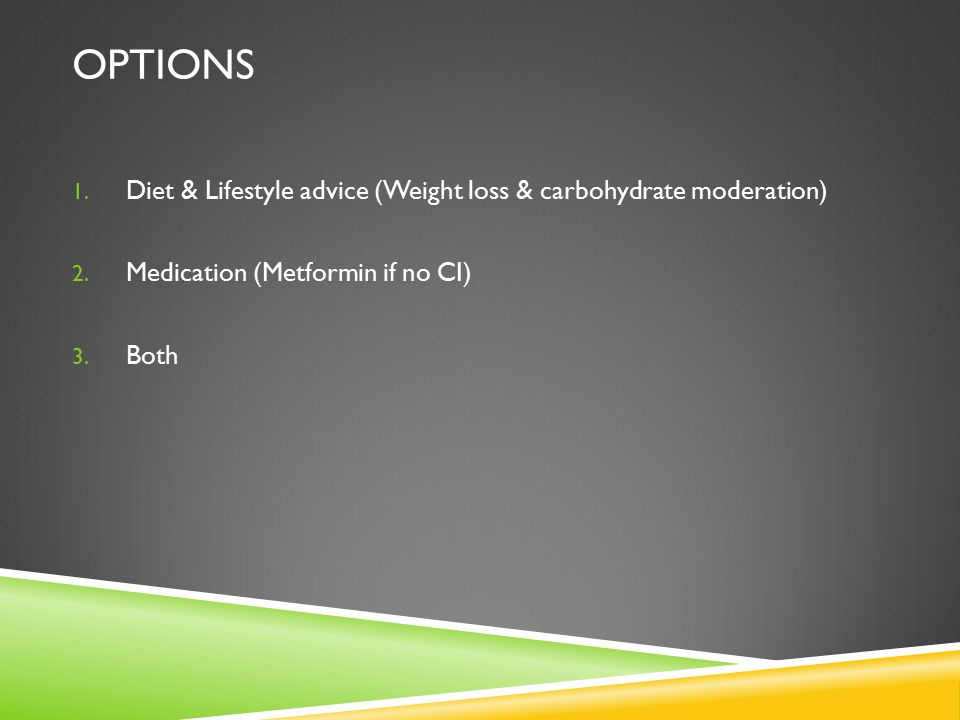 Options Diet & Lifestyle advice (Weight loss & carbohydrate moderation) Medication (Metformin if no CI)
