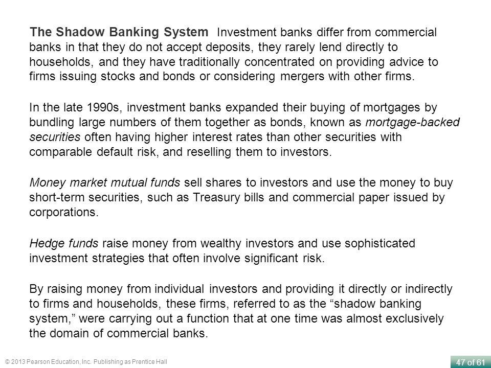 The Shadow Banking System Investment banks differ from commercial banks in that they do not accept deposits, they rarely lend directly to households, and they have traditionally concentrated on providing advice to firms issuing stocks and bonds or considering mergers with other firms.