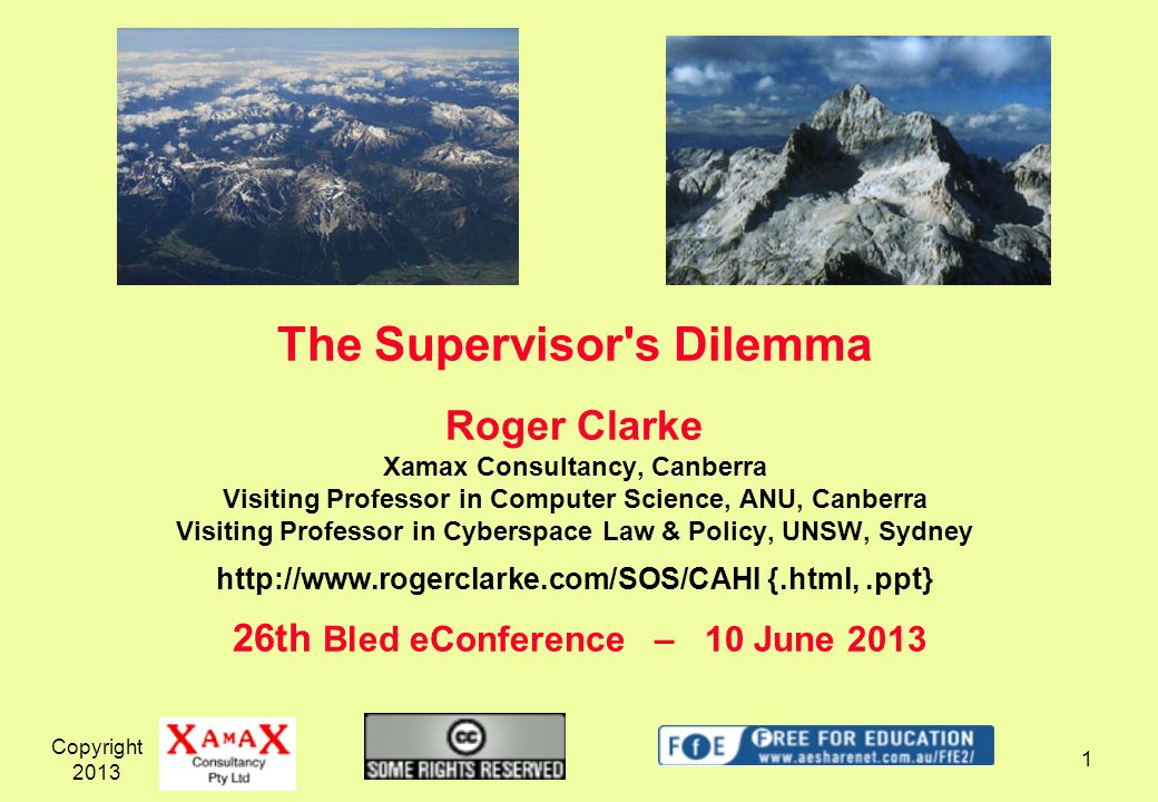 The Supervisor s Dilemma Roger Clarke Xamax Consultancy, Canberra Visiting Professor in Computer Science, ANU, Canberra Visiting Professor in Cyberspace Law & Policy, UNSW, Sydney http://www.rogerclarke.com/SOS/CAHI {.html, .ppt} 26th Bled eConference – 10 June 2013