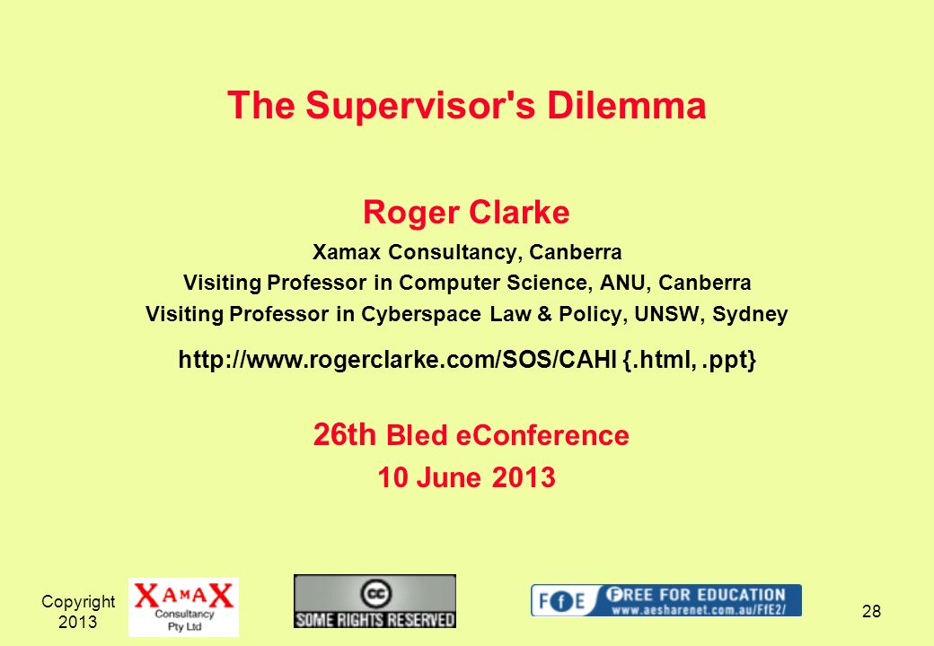 The Supervisor s Dilemma Roger Clarke Xamax Consultancy, Canberra Visiting Professor in Computer Science, ANU, Canberra Visiting Professor in Cyberspace Law & Policy, UNSW, Sydney http://www.rogerclarke.com/SOS/CAHI {.html, .ppt} 26th Bled eConference 10 June 2013