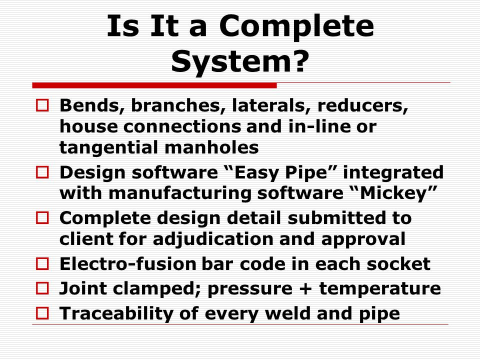 Is It a Complete System Bends, branches, laterals, reducers, house connections and in-line or tangential manholes.