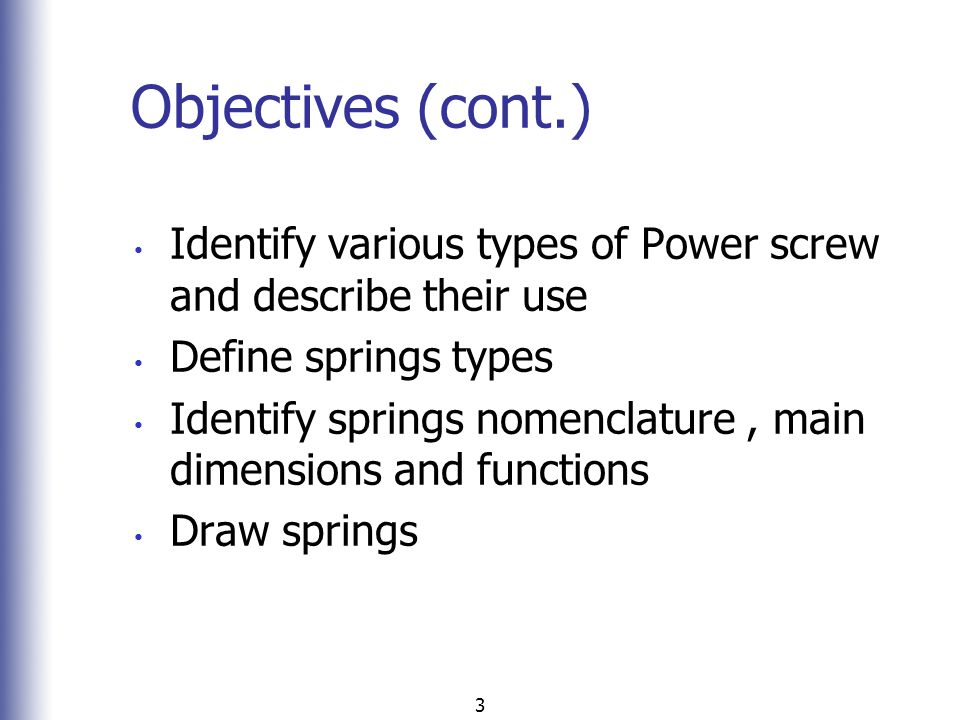 Objectives (cont.) Identify various types of Power screw and describe their use. Define springs types.