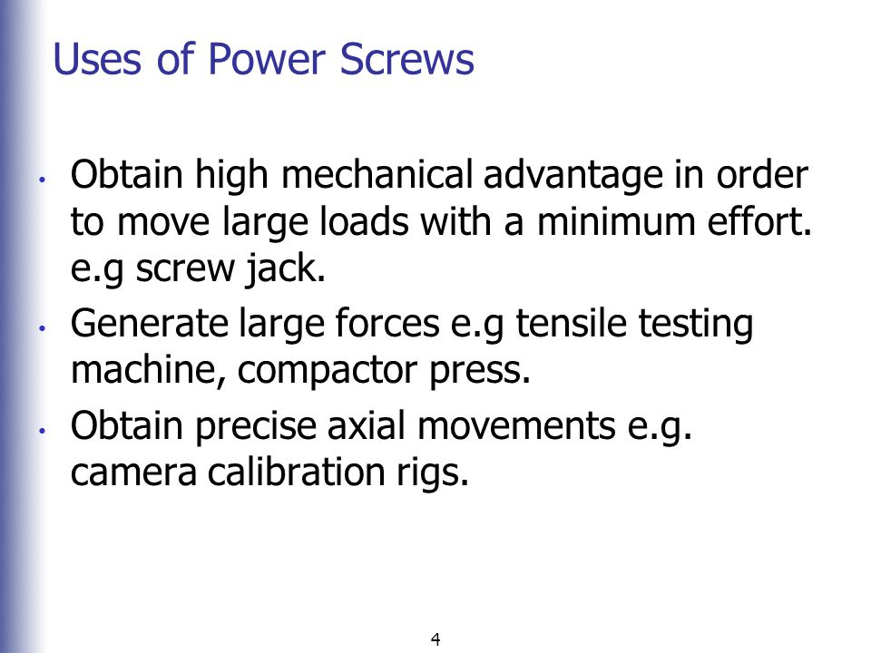 Uses of Power Screws Obtain high mechanical advantage in order to move large loads with a minimum effort. e.g screw jack.