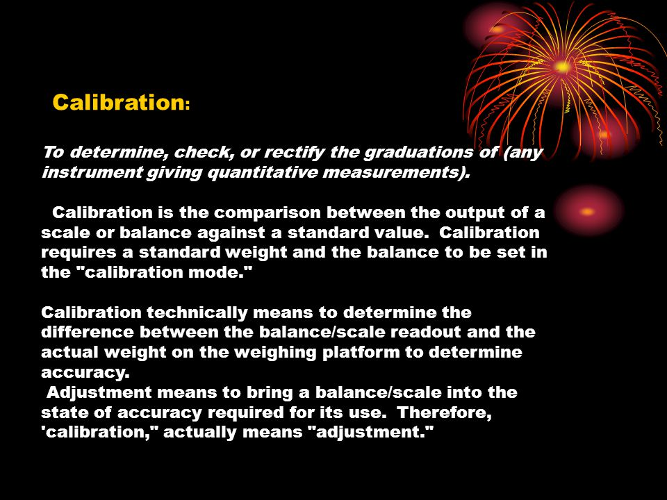 Calibration: To determine, check, or rectify the graduations of (any instrument giving quantitative measurements).