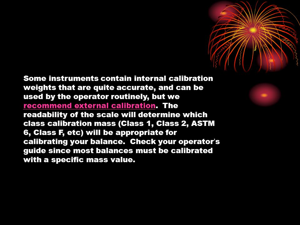 Some instruments contain internal calibration weights that are quite accurate, and can be used by the operator routinely, but we recommend external calibration. The readability of the scale will determine which class calibration mass (Class 1, Class 2, ASTM 6, Class F, etc) will be appropriate for calibrating your balance. Check your operator's guide since most balances must be calibrated with a specific mass value.