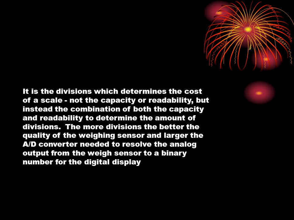 It is the divisions which determines the cost of a scale - not the capacity or readability, but instead the combination of both the capacity and readability to determine the amount of divisions. The more divisions the better the quality of the weighing sensor and larger the A/D converter needed to resolve the analog output from the weigh sensor to a binary number for the digital display