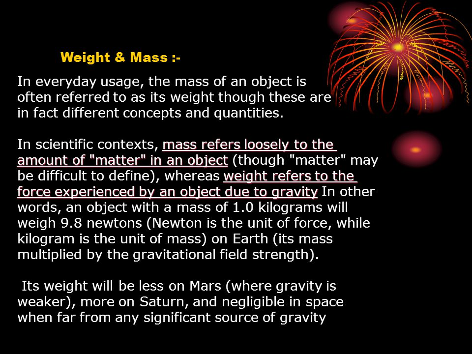 Weight & Mass :- In everyday usage, the mass of an object is. often referred to as its weight though these are.