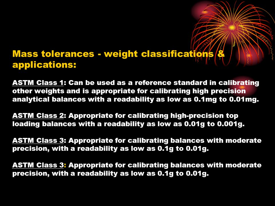 Mass tolerances - weight classifications & applications: ASTM Class 1: Can be used as a reference standard in calibrating other weights and is appropriate for calibrating high precision analytical balances with a readability as low as 0.1mg to 0.01mg. ASTM Class 2: Appropriate for calibrating high-precision top loading balances with a readability as low as 0.01g to 0.001g. ASTM Class 3: Appropriate for calibrating balances with moderate precision, with a readability as low as 0.1g to 0.01g.
