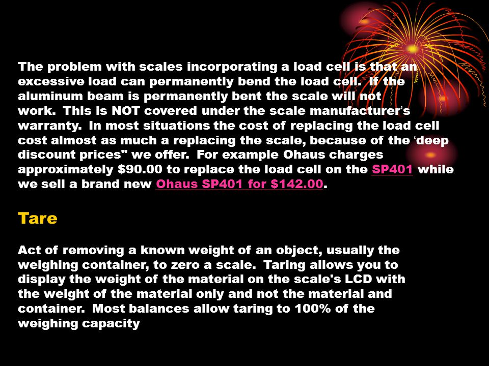 The problem with scales incorporating a load cell is that an excessive load can permanently bend the load cell. If the aluminum beam is permanently bent the scale will not work. This is NOT covered under the scale manufacturer's warranty. In most situations the cost of replacing the load cell cost almost as much a replacing the scale, because of the 'deep discount prices we offer. For example Ohaus charges approximately $90.00 to replace the load cell on the SP401 while we sell a brand new Ohaus SP401 for $142.00.