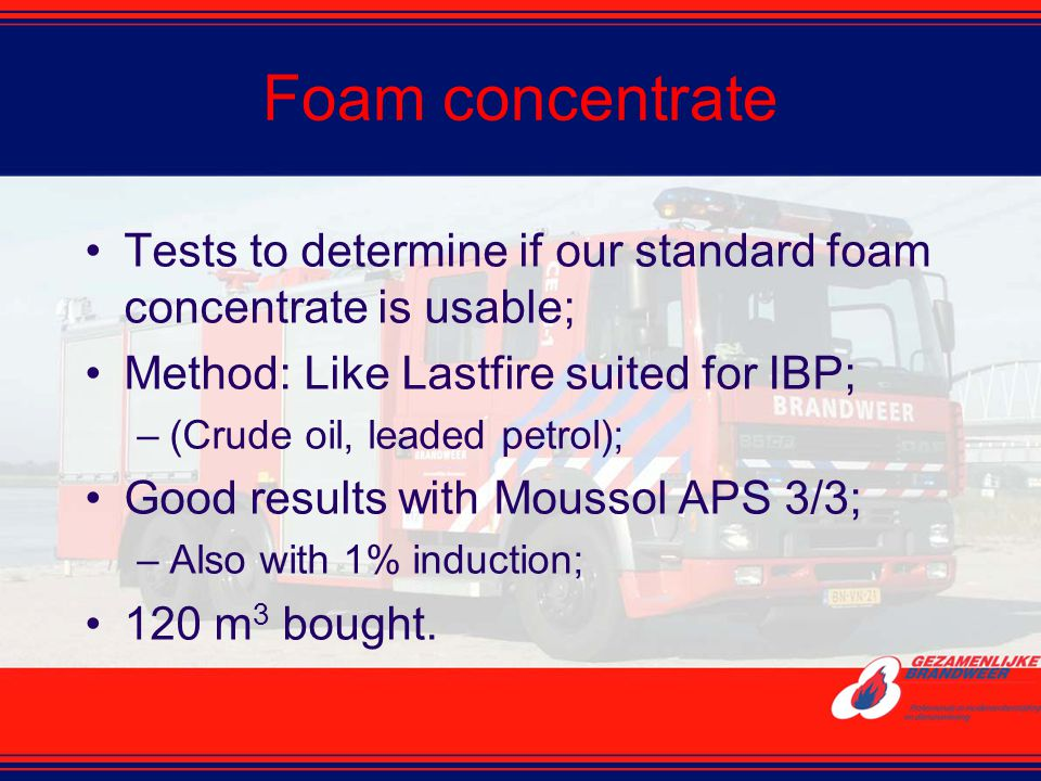 Foam concentrate Tests to determine if our standard foam concentrate is usable; Method: Like Lastfire suited for IBP;