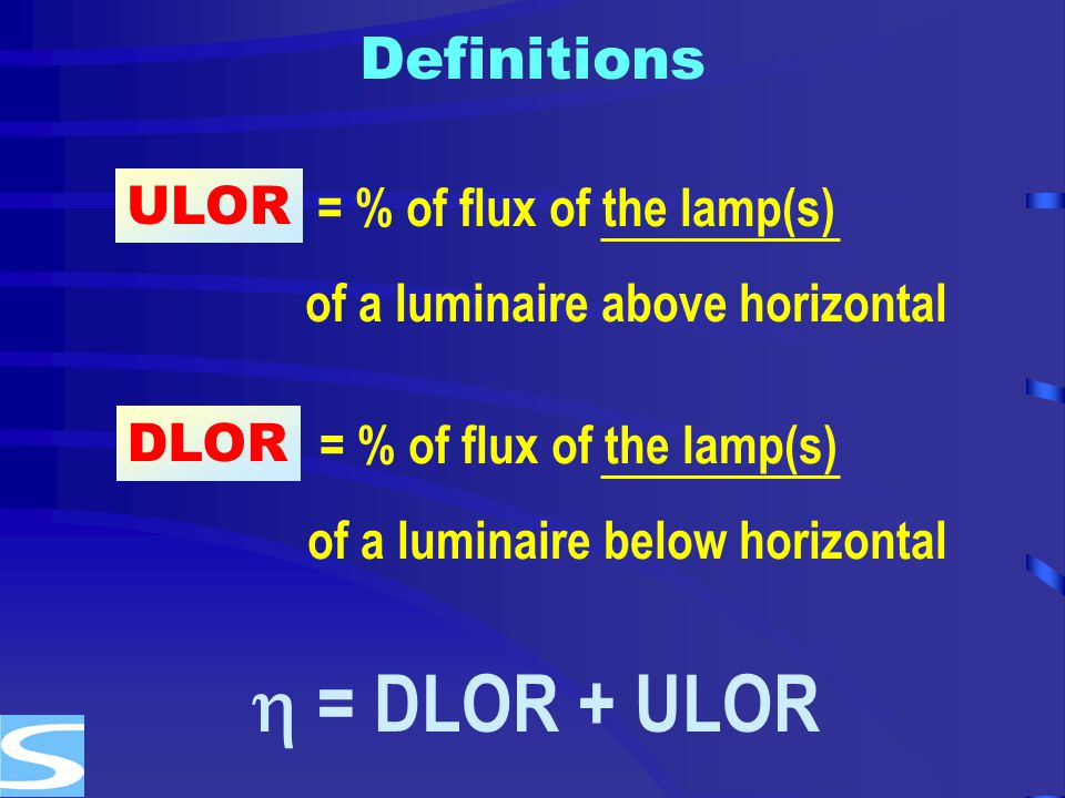  = DLOR + ULOR Definitions ULOR = % of flux of the lamp(s)