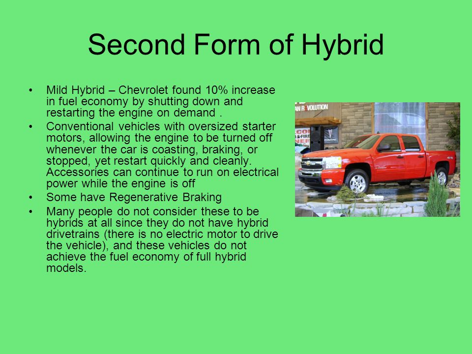 Second Form of Hybrid Mild Hybrid – Chevrolet found 10% increase in fuel economy by shutting down and restarting the engine on demand .