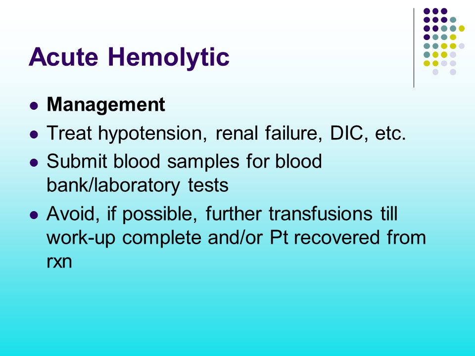 Acute Hemolytic Management Treat hypotension, renal failure, DIC, etc.