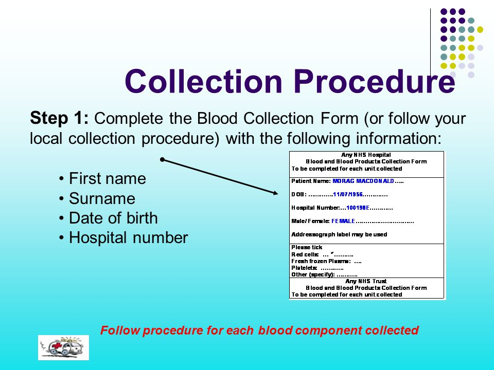 Collection Procedure Step 1: Complete the Blood Collection Form (or follow your local collection procedure) with the following information: