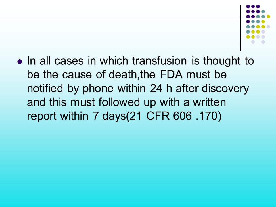 In all cases in which transfusion is thought to be the cause of death,the FDA must be notified by phone within 24 h after discovery and this must followed up with a written report within 7 days(21 CFR )
