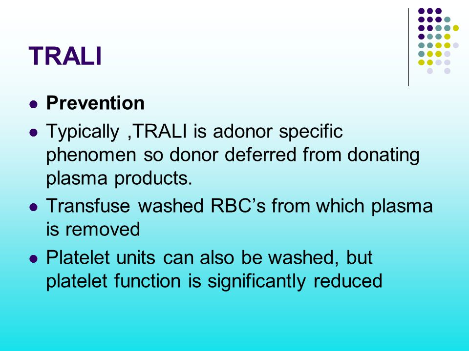 TRALI Prevention. Typically ,TRALI is adonor specific phenomen so donor deferred from donating plasma products.