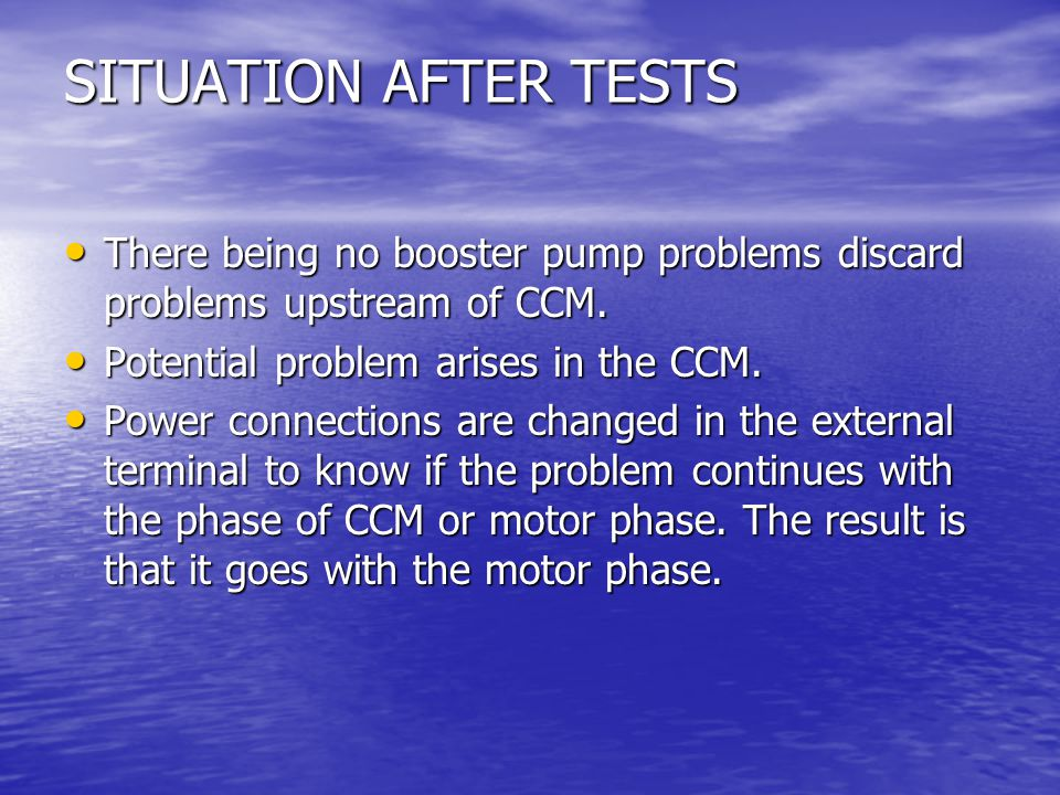 SITUATION AFTER TESTS There being no booster pump problems discard problems upstream of CCM. Potential problem arises in the CCM.
