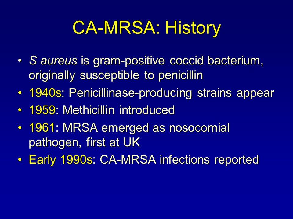 CA-MRSA: History S aureus is gram-positive coccid bacterium, originally susceptible to penicillin. 1940s: Penicillinase-producing strains appear.