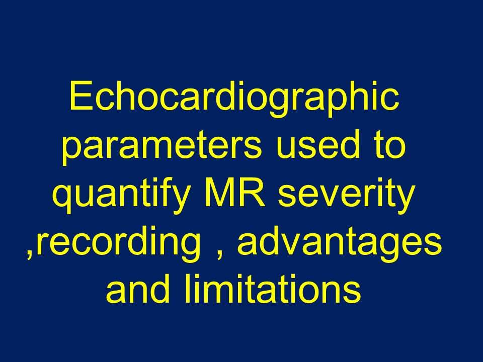 Echocardiographic parameters used to quantify MR severity ,recording , advantages and limitations