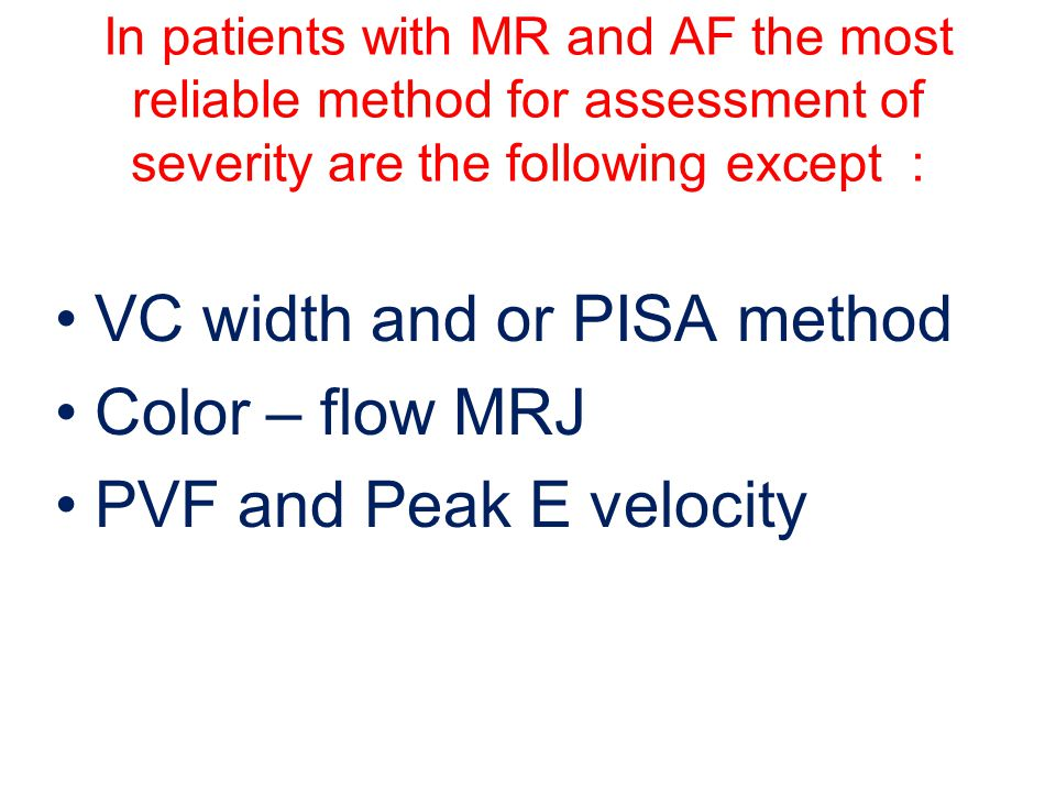 VC width and or PISA method Color – flow MRJ PVF and Peak E velocity