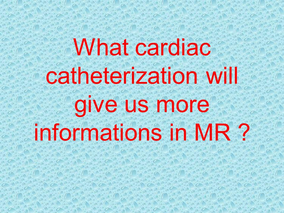 What cardiac catheterization will give us more informations in MR