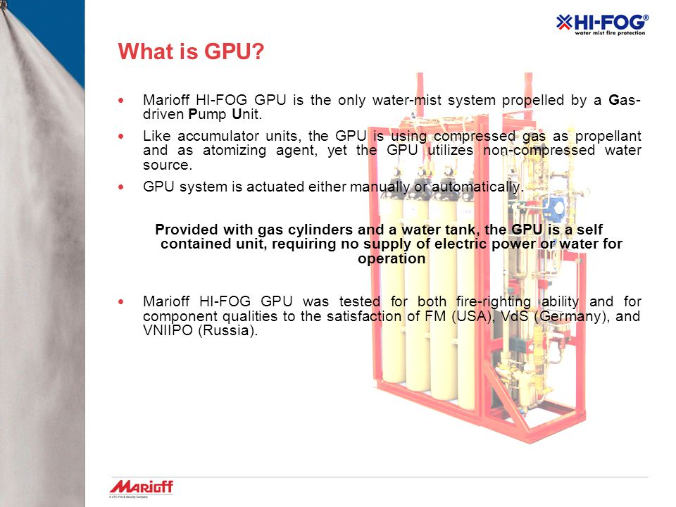 What is GPU Marioff HI-FOG GPU is the only water-mist system propelled by a Gas-driven Pump Unit.
